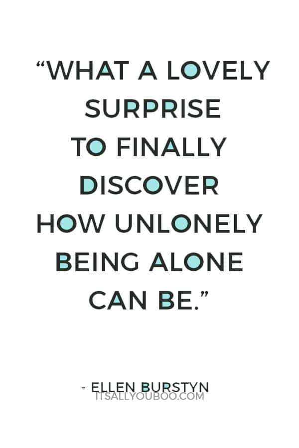 """What a lovely surprise to finally discover how unlonely being alone can be."" ― Ellen Burstyn"