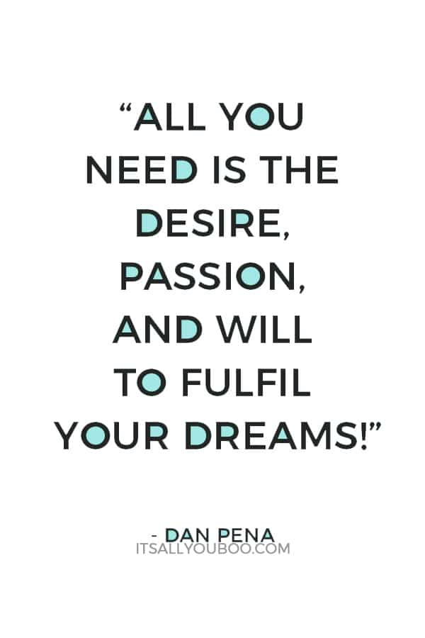 """All you need is the desire, passion, and will to fulfil your dreams!"" ― Dan Pena"