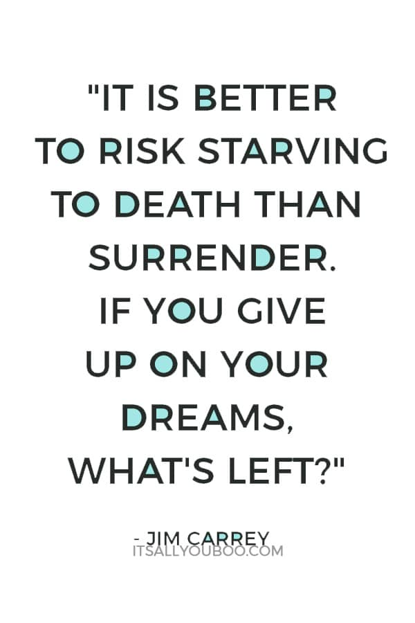 """It is better to risk starving to death than surrender. If you give up on your dreams, what's left?"" — Jim Carrey"