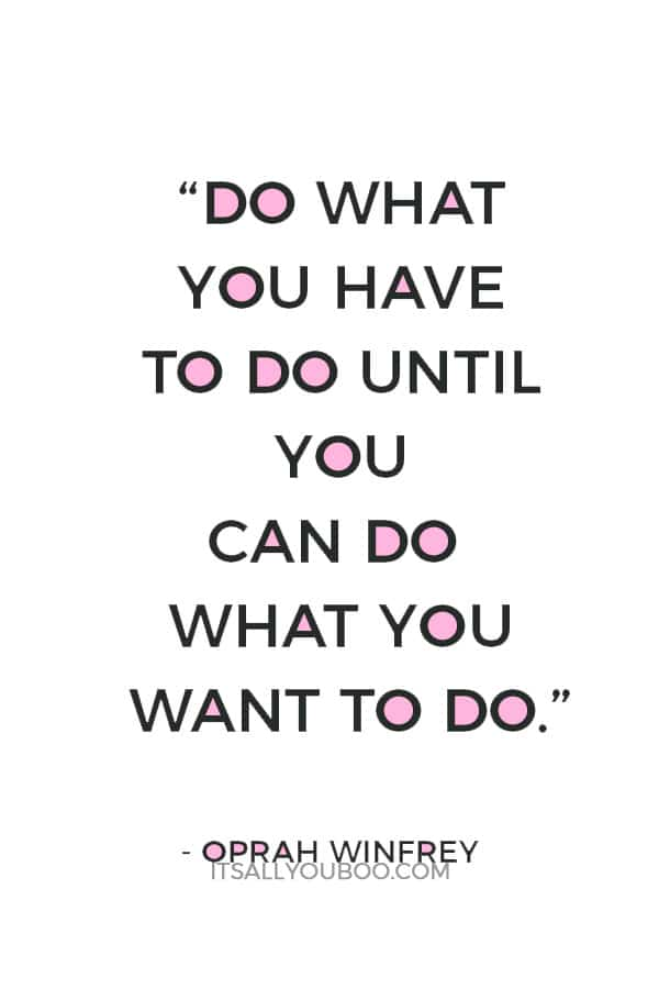 """Do what you have to do until you can do what you want to do."" — Oprah Winfrey"