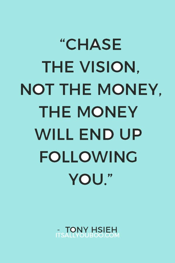 """Chase the vision, not the money, the money will end up following you."" — Tony Hsieh"