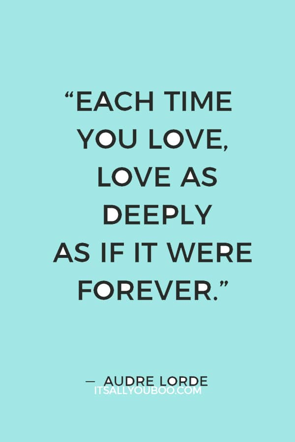 """""""Each time you love, love as deeply as if it were forever."""" — Audre Lorde"""
