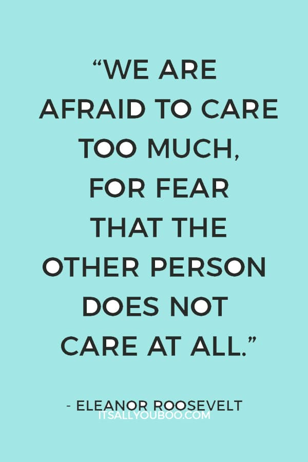 """""""We are afraid to care too much, for fear that the other person does not care at all."""" — Eleanor Roosevelt"""