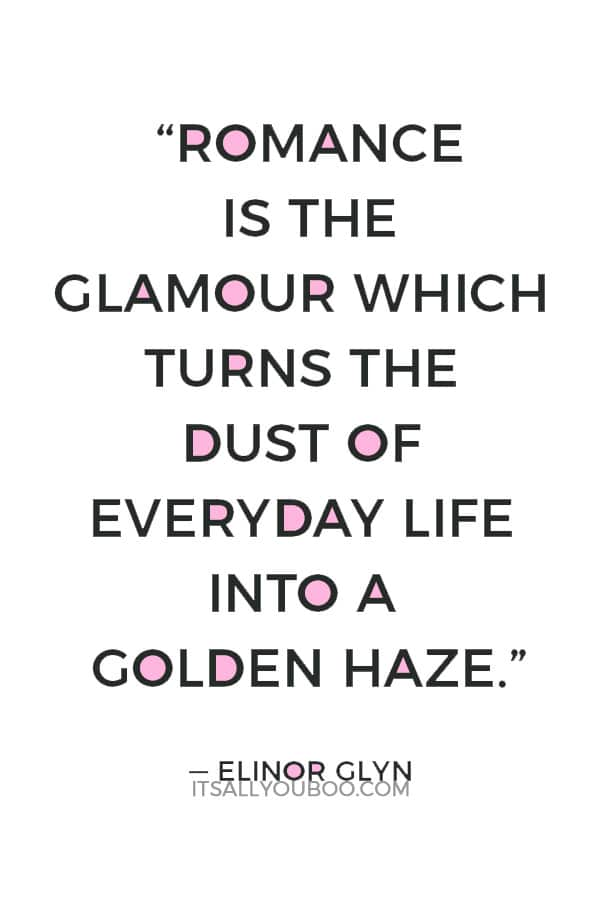 """""""Romance is the glamour which turns the dust of everyday life into a golden haze."""" — Elinor Glyn"""