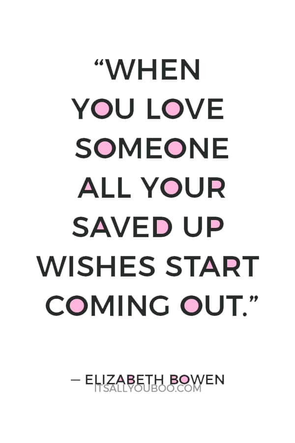 """""""When you love someone all your saved up wishes start coming out."""" — Elizabeth Bowen"""