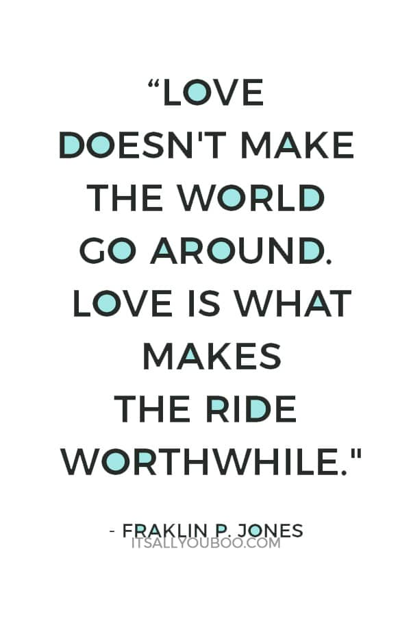 """""""Love doesn't make the world go around. Love is what makes the ride worthwhile."""" — Fraklin P. Jones"""