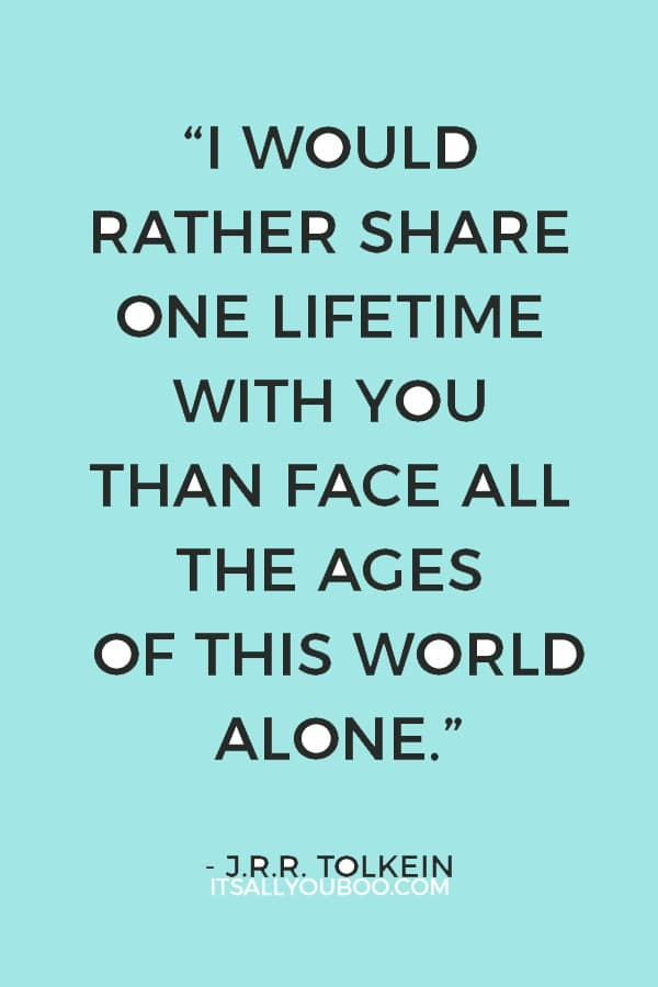 """""""I would rather share one lifetime with you than face all the ages of this world alone."""" — J.R.R. Tolkein"""
