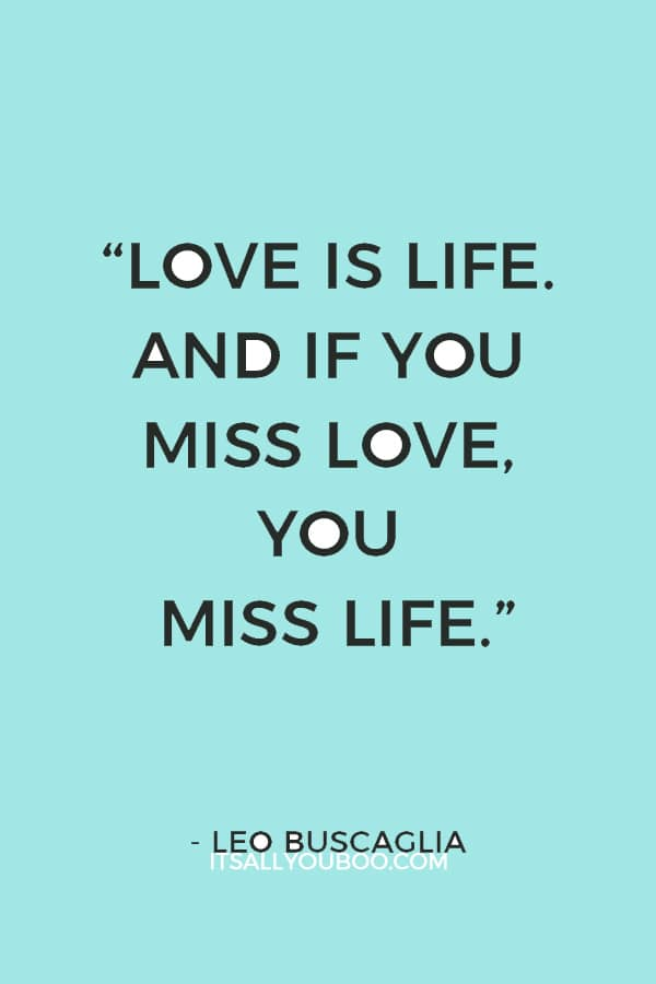"""""""Love is life. And if you miss love, you miss life."""" — Leo Buscaglia"""