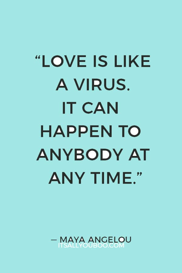 """""""Love is like a virus. It can happen to anybody at any time."""" — Maya Angelou"""