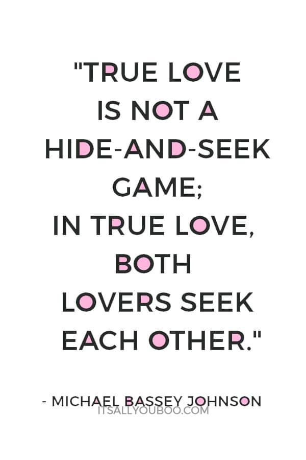 """True love is not a hide-and-seek game; in true love, both lovers seek each other."" — Michael Bassey Johnson"