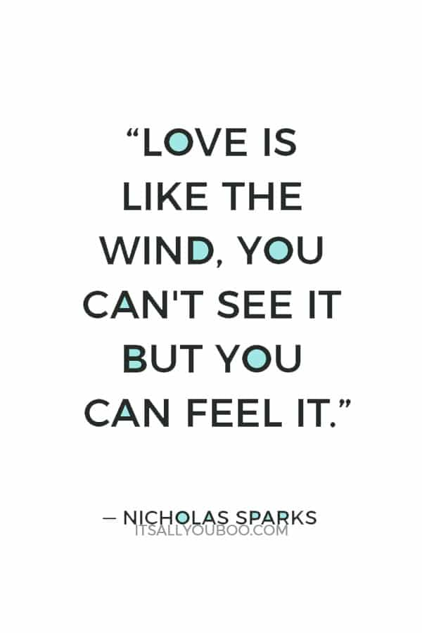 """""""Love is like the wind, you can't see it but you can feel it."""" ― Nicholas Sparks"""