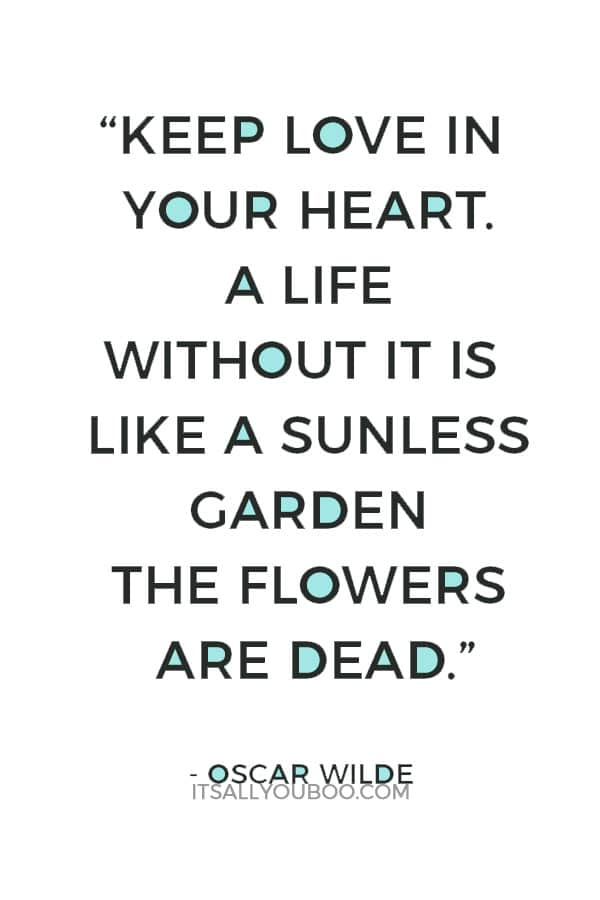 """""""Keep love in your heart. A life without it is like a sunless garden the flowers are dead."""" ― Oscar Wilde"""