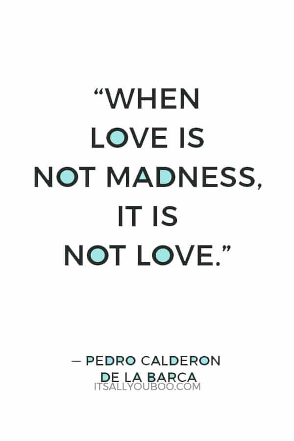 """When love is not madness, it is not love."" — Pedro Calderon de la Barca"