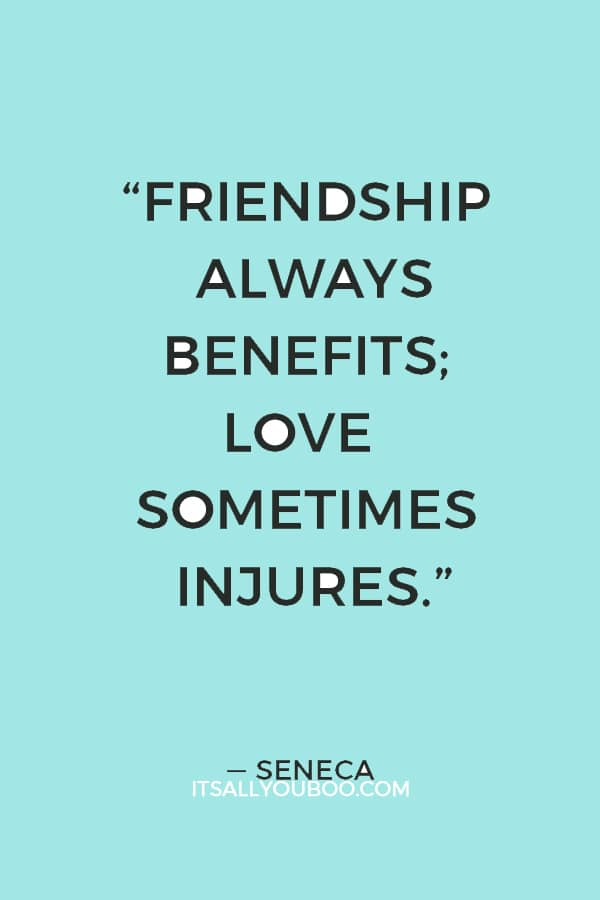 """Friendship always benefits; love sometimes injures."" — Seneca"