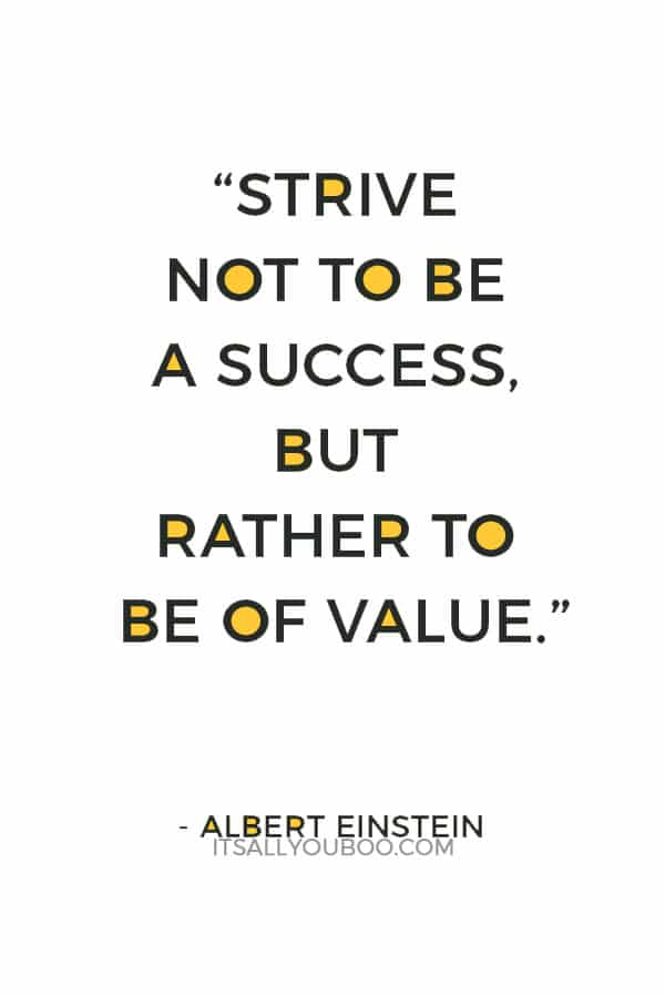 """Strive not to be a success, but rather to be of value."" ― Albert Einstein"