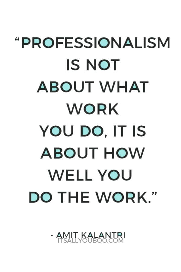 """Professionalism is not about what work you do, it is about how well you do the work."" ― Amit Kalantri"