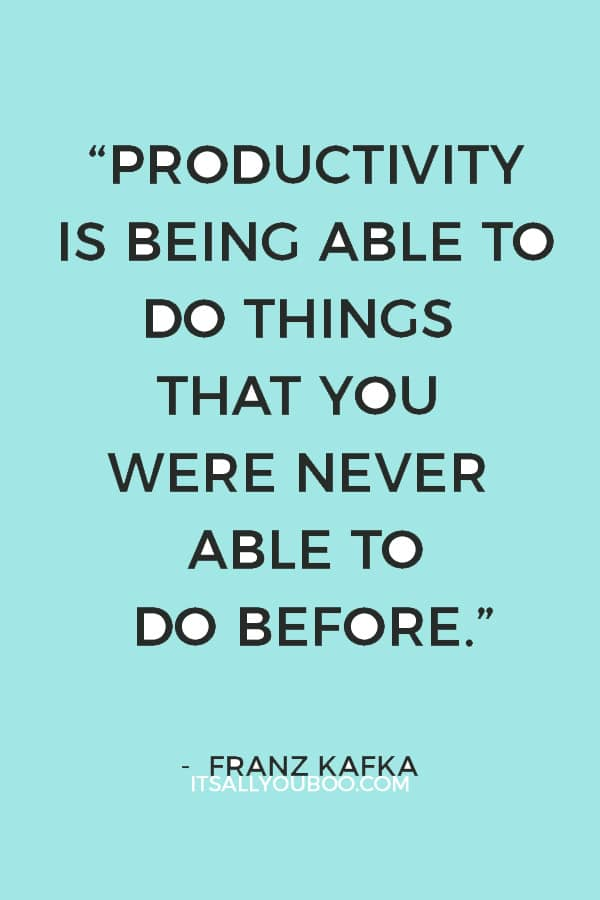 """Productivity is being able to do things that you were never able to do before."" ― Franz Kafka"