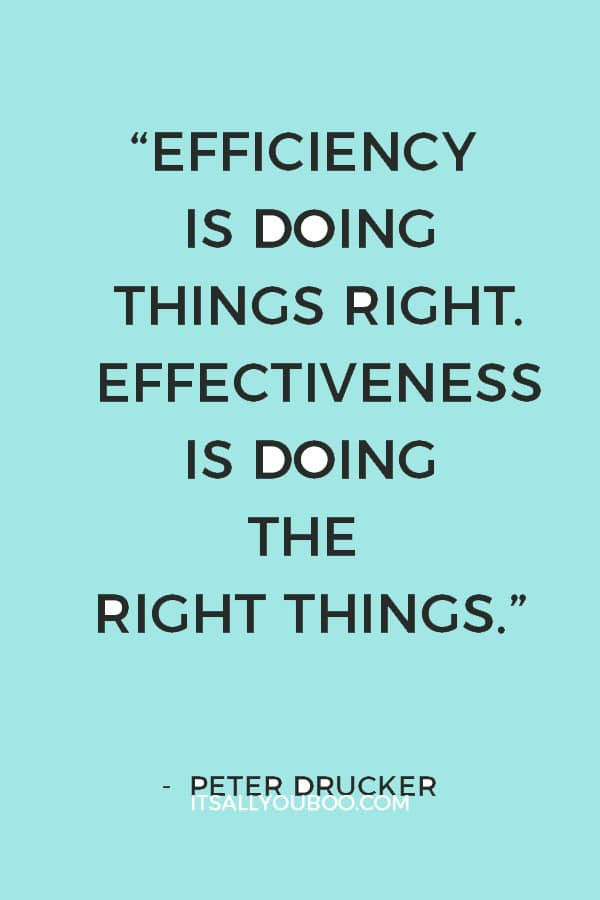 """Efficiency is doing things right. Effectiveness is doing the right things."" ― Peter Drucker"