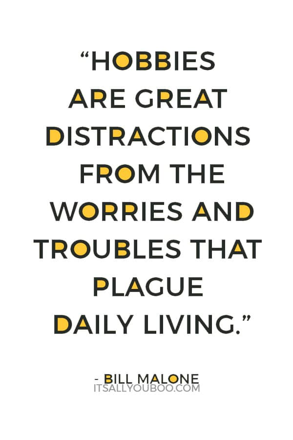 """Hobbies are great distractions from the worries and troubles that plague daily living."" — Bill Malone"