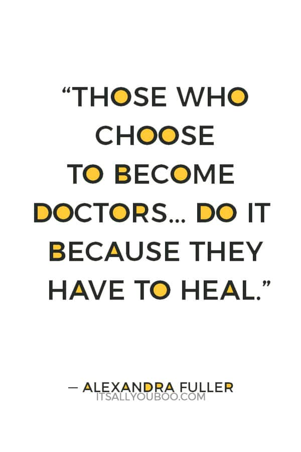 """""""There aren't enough doctors in Africa. Those who choose to become doctors here don't do it for the money or because they want to do good. They do it because they have to heal, the way most people need to breathe or eat or love."""" — Alexandra Fuller"""