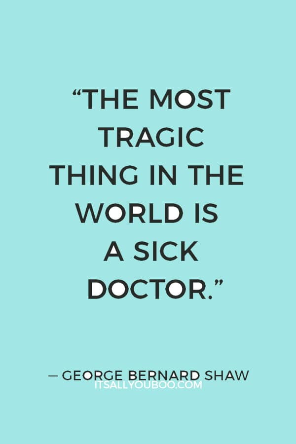 """The most tragic thing in the world is a sick doctor."" ― George Bernard Shaw"
