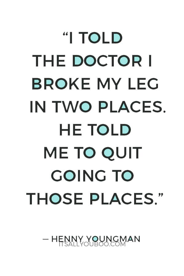 """I told the doctor I broke my leg in two places. He told me to quit going to those places."" — Henny Youngman"