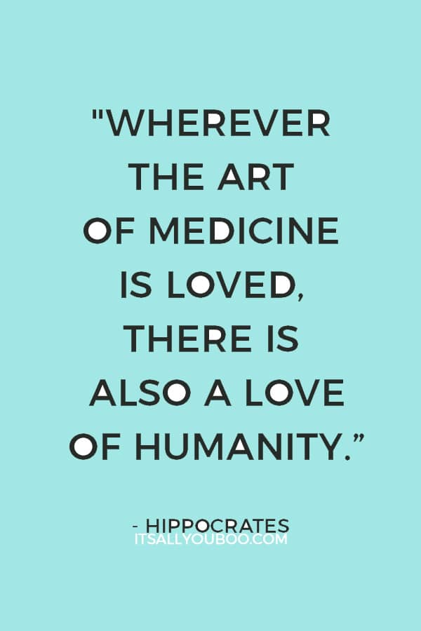"""Wherever the art of Medicine is loved, there is also a love of Humanity."" ― Hippocrates"