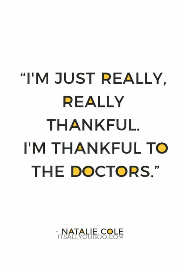 """I'm just really, really thankful. I'm thankful to the doctors; I'm thankful to the family that donated the kidney."" ― Natalie Cole"
