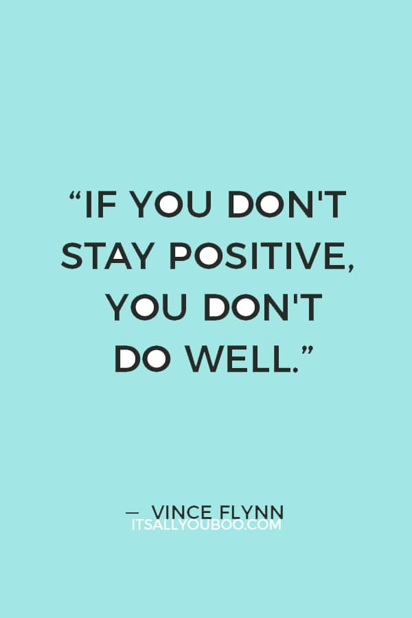 """My doctors warned me repeatedly that if you don't stay positive, you don't do well."" ― Vince Flynn"