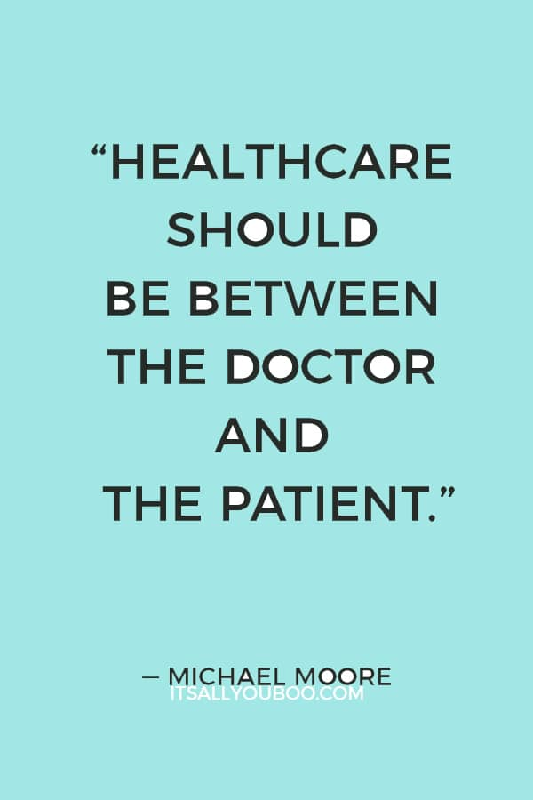 """""""Healthcare should be between the doctor and the patient. And if the doctor says something needs to be done, the government should guarantee it gets paid for."""" ― Michael Moore"""