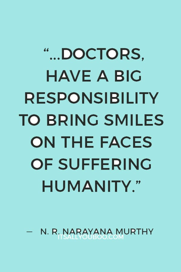 """""""We all, as engineers, doctors, have a big responsibility to bring smiles on the faces of suffering humanity."""" ― N. R. Narayana Murthy"""