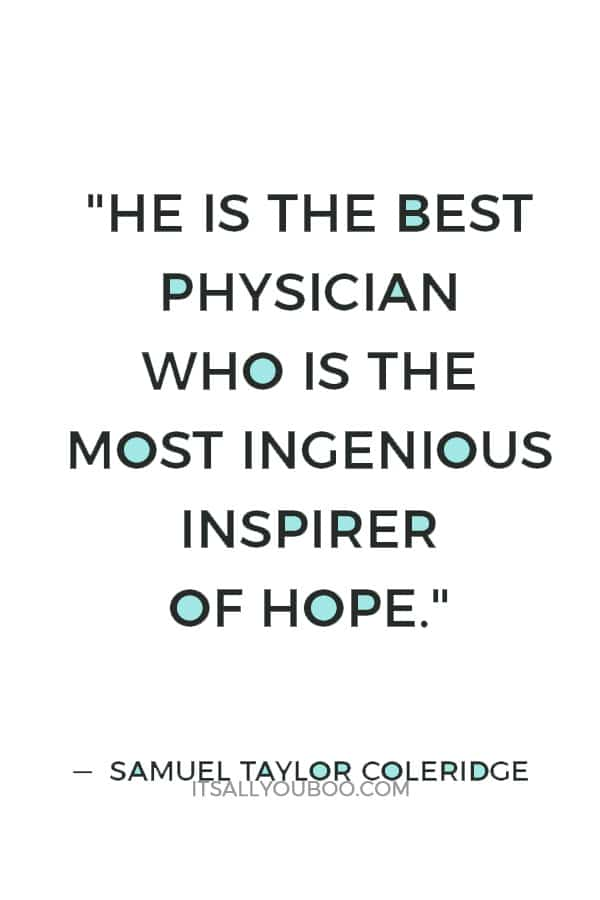 """He is the best physician who is the most ingenious inspirer of hope."" — Samuel Taylor Coleridge"