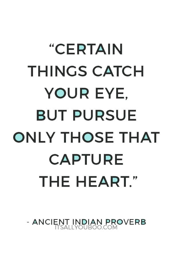 """Certain things catch your eye, but pursue only those that capture the heart."" — Ancient Indian Proverb"