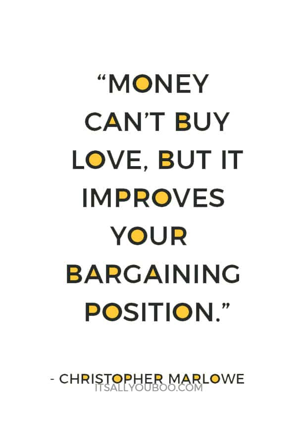 """Money can't buy love, but it improves your bargaining position."" — Christopher Marlowe"