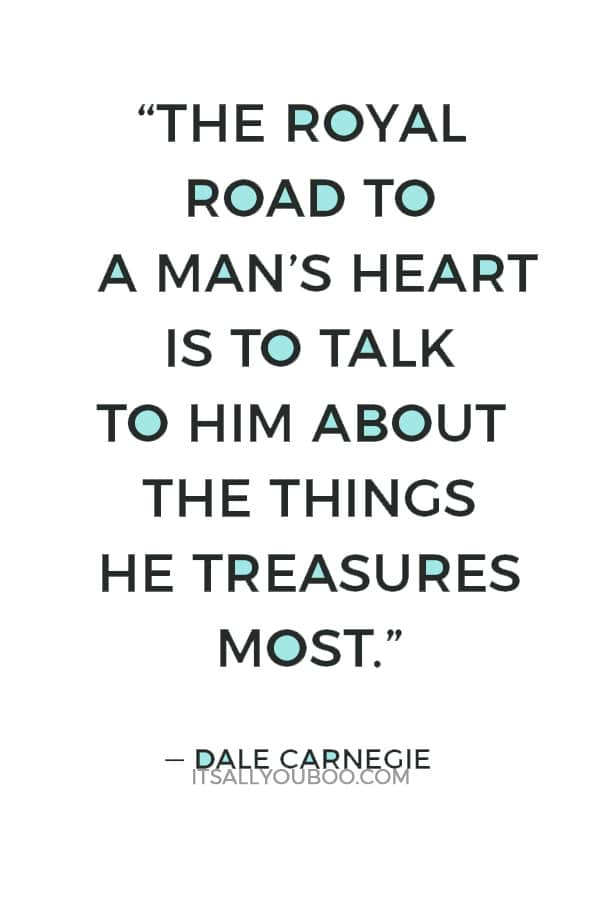 """The royal road to a man's heart is to talk to him about the things he treasures most."" — Dale Carnegie"