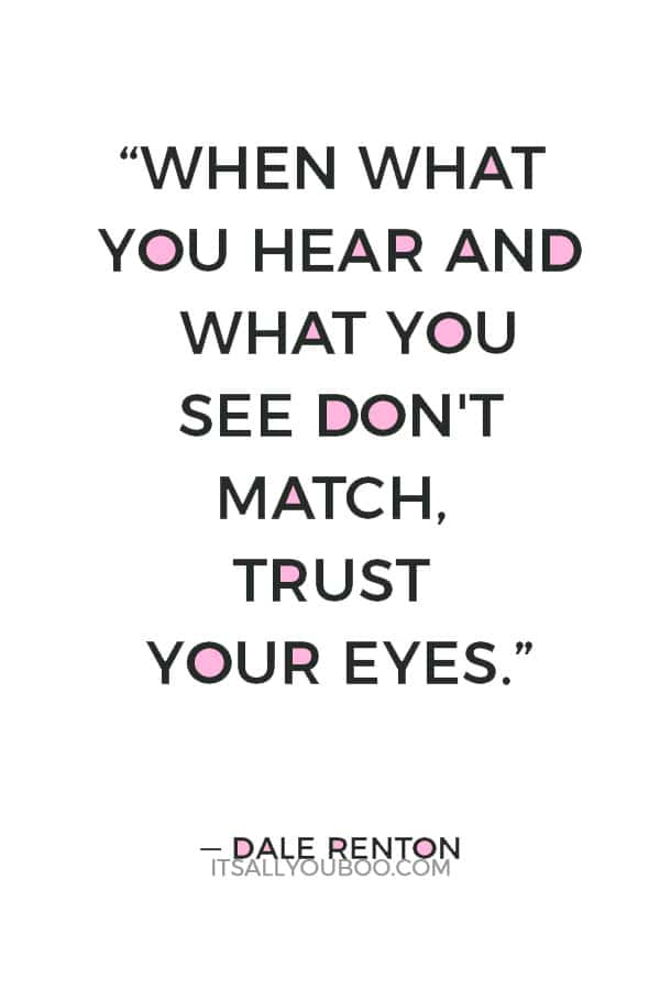 """When what you hear and what you see don't match, trust your eyes."" ― Dale Renton"
