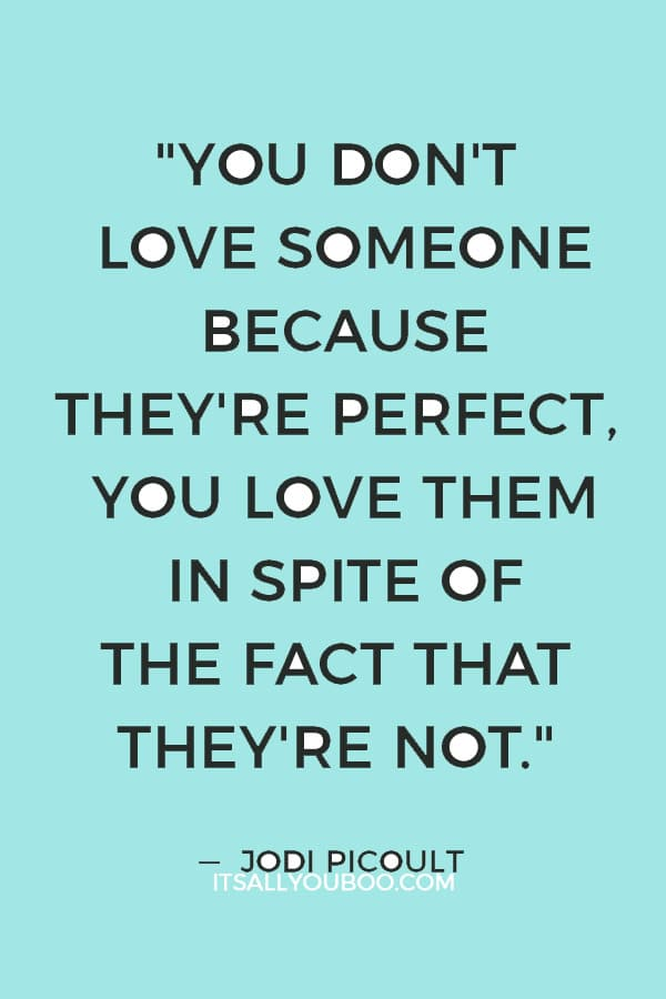 """You don't love someone because they're perfect, you love them in spite of the fact that they're not."" — Jodi Picoult"