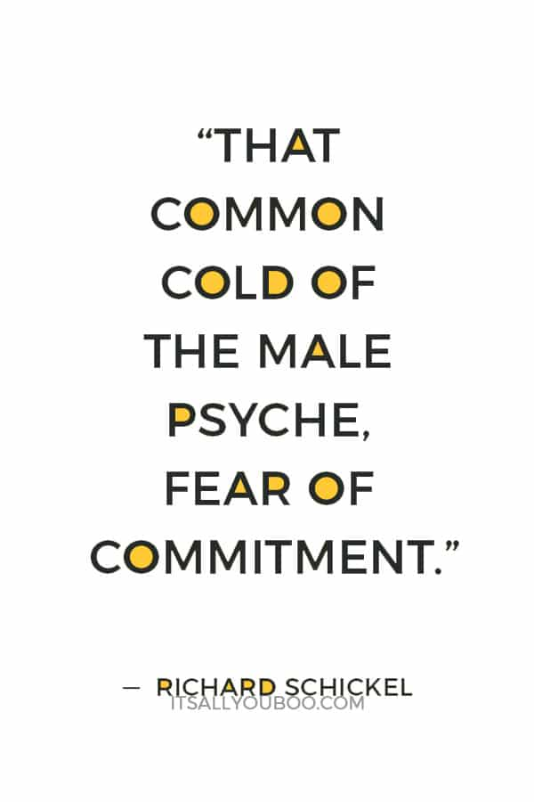 """That common cold of the male psyche, fear of commitment."" — Richard Schickel"