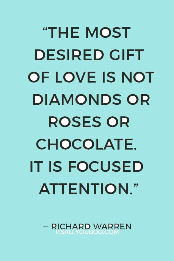 """The most desired gift of love is not diamonds or roses or chocolate. It is focused attention."" — Richard Warren"