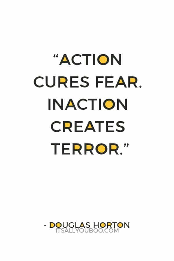 """Action cures fear. Inaction creates terror."" — Douglas Horton"