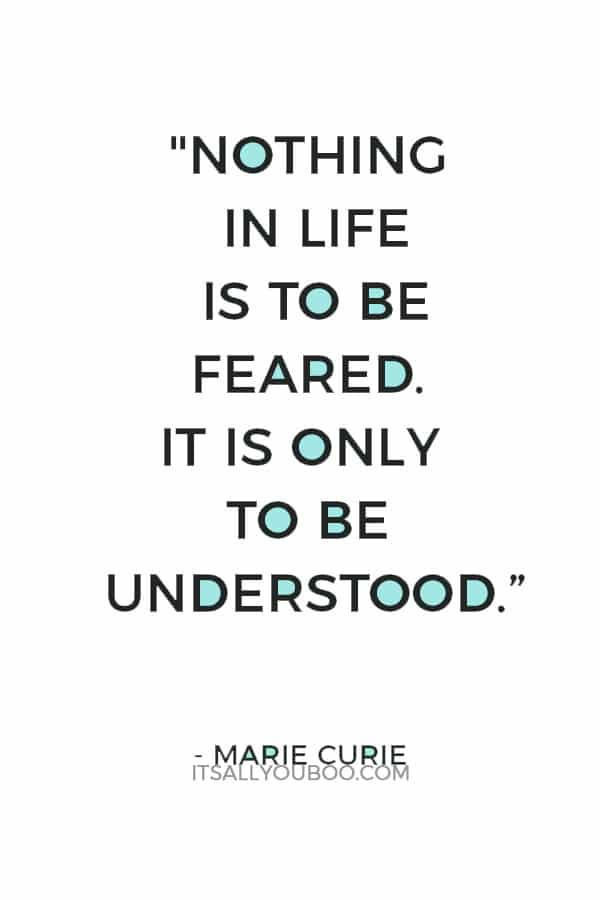 """Nothing in life is to be feared. It is only to be understood."" — Marie Curie"
