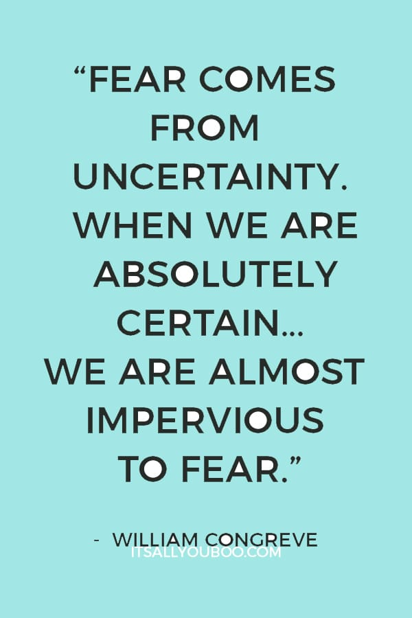 """Fear comes from uncertainty. When we are absolutely certain… we are almost impervious to fear."" — William Congreve"