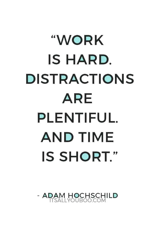 """Work is hard. Distractions are plentiful. And time is short."" — Adam Hochschild"