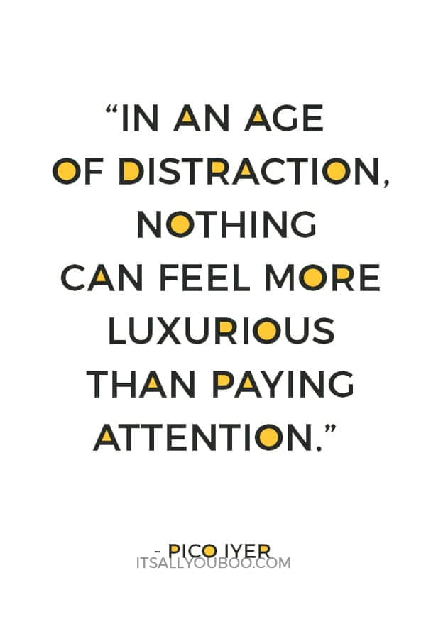 """In an age of distraction, nothing can feel more luxurious than paying attention."" — Pico Iyer"