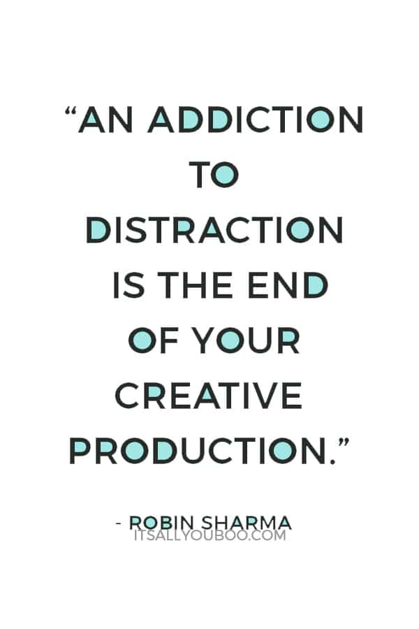 """An addiction to distraction is the end of your creative production."" — Robin Sharma"