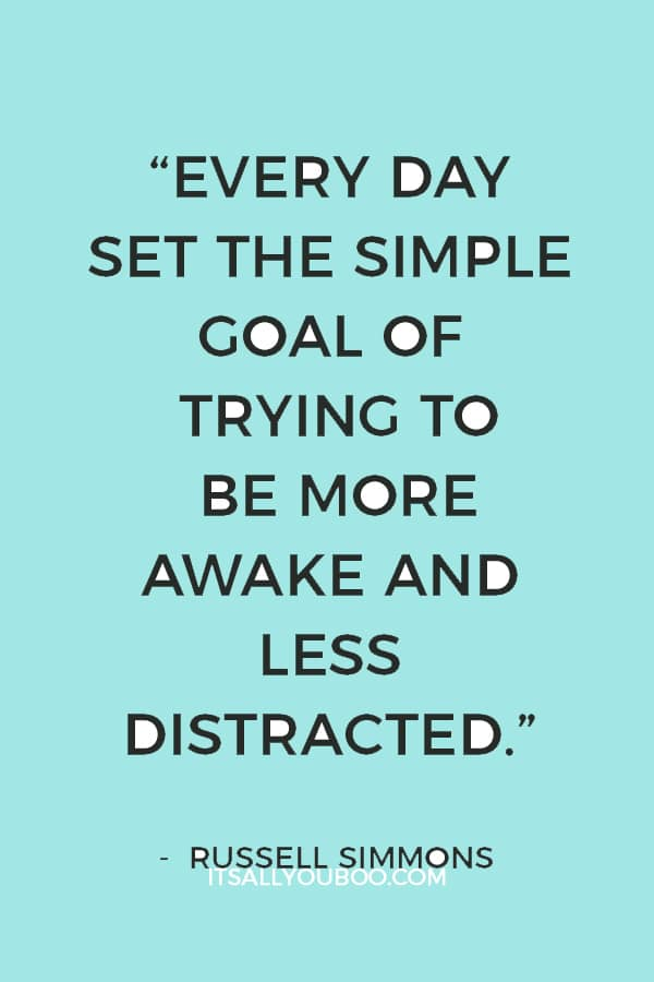 """Every day set the simple goal of trying to be more awake and less distracted."" — Russell Simmons"