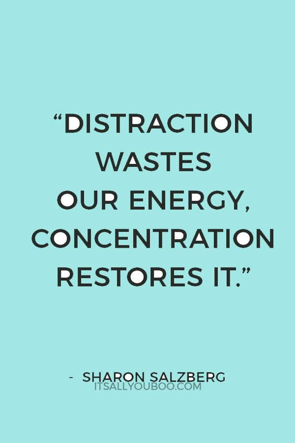 """Distraction wastes our energy, concentration restores it."" — Sharon Salzberg"