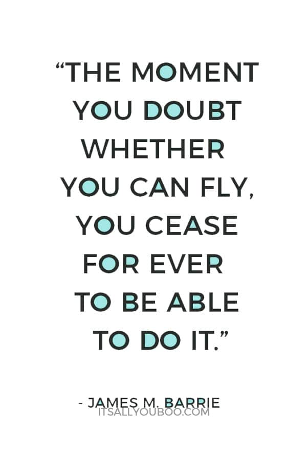 """The moment you doubt whether you can fly, you cease for ever to be able to do it."" ― James M. Barrie"