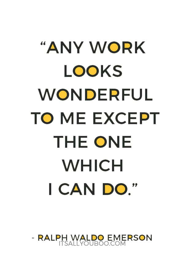 """Any work looks wonderful to me except the one which I can do."" Ralph Waldo Emerson"