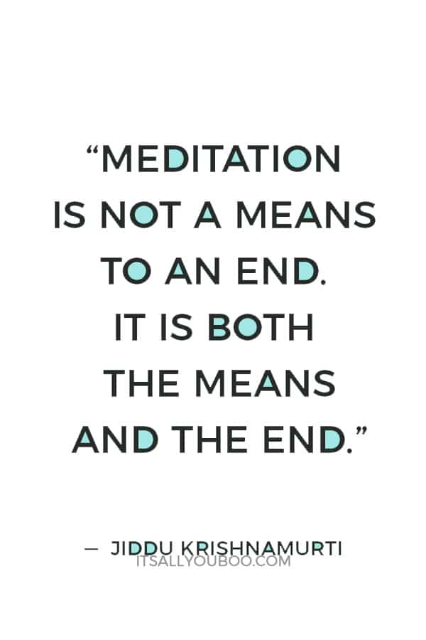 """""""Meditation is not a means to an end. It is both the means and the end."""" ― Jiddu Krishnamurti"""